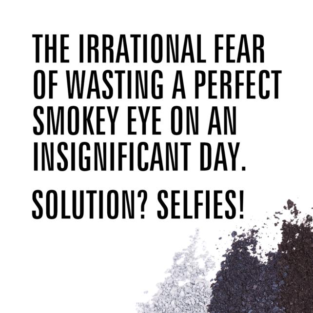 30-10 El miedo irracional de malgastar un smokey eye perfecto en un dia insignificante. Solucion=Selfies!